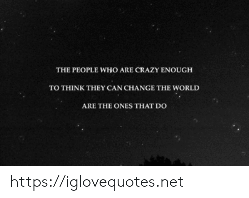 People Who Are: THE PEOPLE WHO ARE CRAZY ENOUGH  TO THINK THEY CAN CHANGE THE WORLD  ARE THE ONES THAT DO https://iglovequotes.net