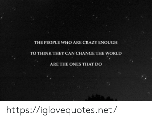 People Who Are: THE PEOPLE WHO ARE CRAZY ENOUGH  TO THINK THEY CAN CHANGE THE WORLD  ARE THE ONES THAT DO https://iglovequotes.net/