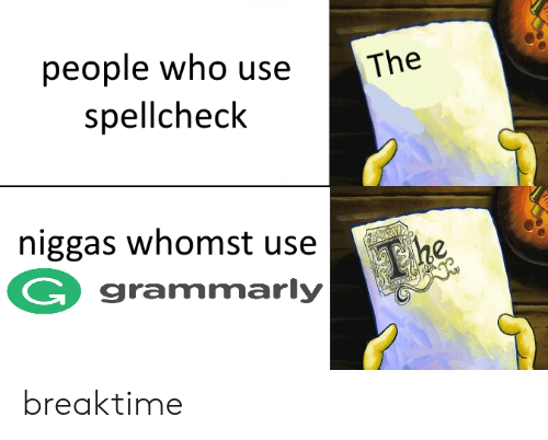 Whomst: The  people who use  spellcheclk  niggas whomst usee  G grammarly breaktime