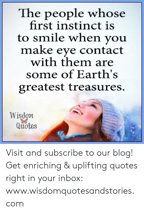 Uplifting Quotes: The people whose  first instinct is  to smile when you  make eye contact  with them are  some of Earth's  greatest treasures.  Wisdom  Quotes Visit and subscribe to our blog! Get enriching & uplifting quotes right in your inbox: www.wisdomquotesandstories.com