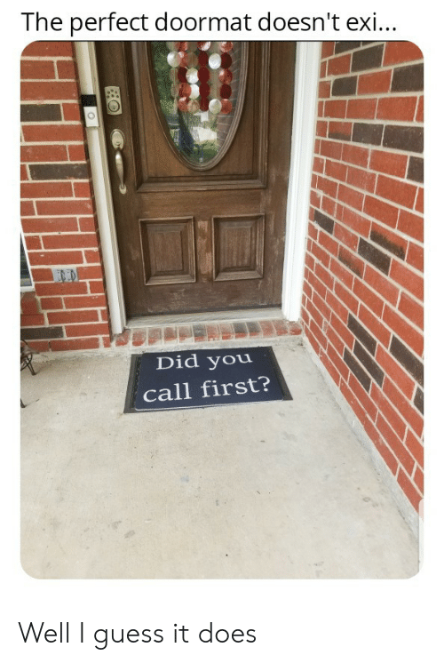 Guess, Did, and First: The perfect doormat doesn't exi...  END  Did you  call first? Well I guess it does