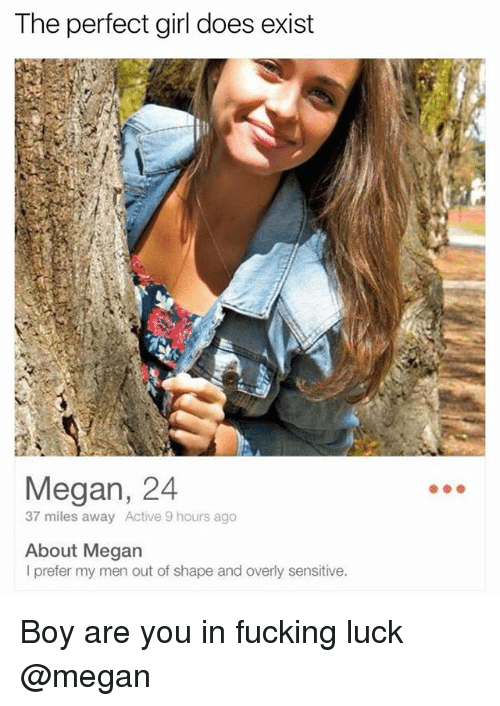 Overly Sensitive: The perfect girl does exist  Megan, 24  37 miles away Active 9 hours ago  About Megan  I prefer my men out of shape and overly sensitive. Boy are you in fucking luck @megan