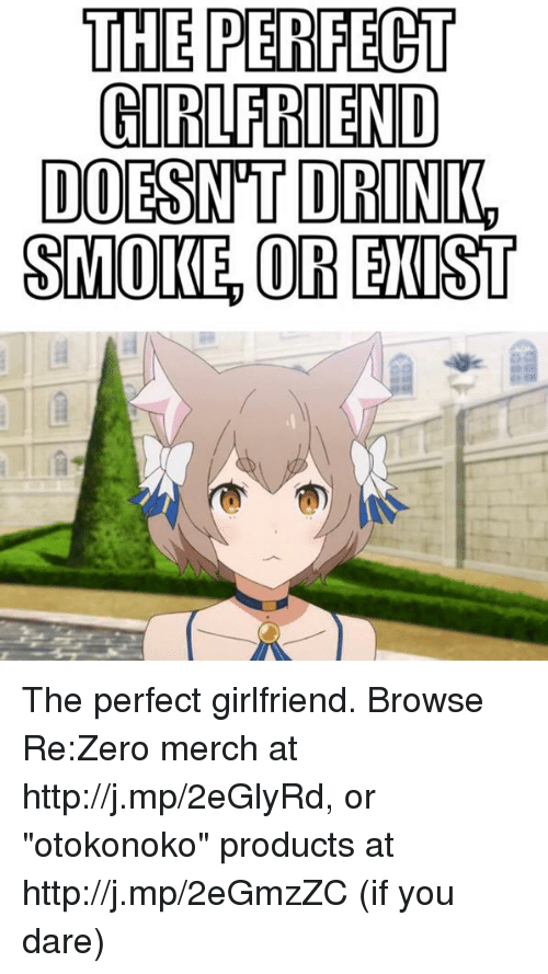 "Dank, Drinking, and Smoking: THE PERFECT  GIRLFRIEND  DOESNTT DRINK,  SMOKE OR EXIST The perfect girlfriend.  Browse Re:Zero merch at http://j.mp/2eGlyRd, or ""otokonoko"" products at http://j.mp/2eGmzZC (if you dare)"