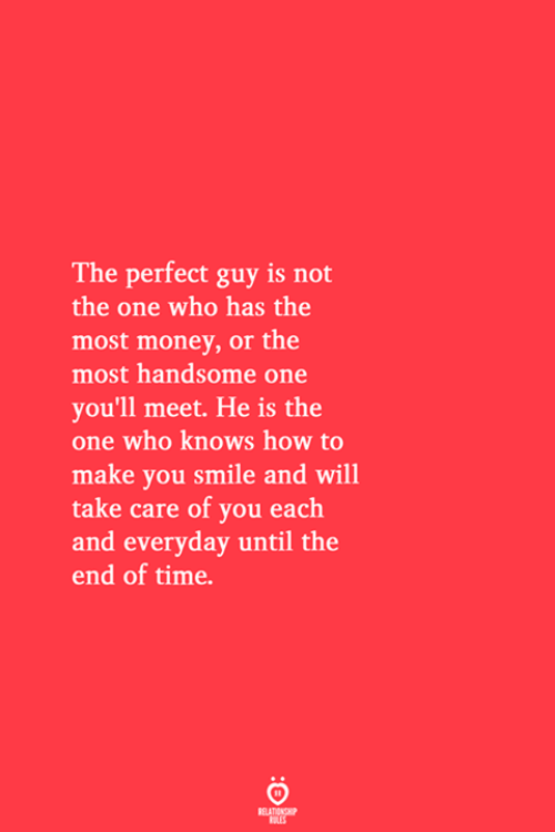 Money, How To, and Smile: The perfect guy is not  the one who has the  most money, or the  most handsome one  you'll meet. He is the  one who knows how to  make you smile and will  take care of you each  and everyday until the  end of time