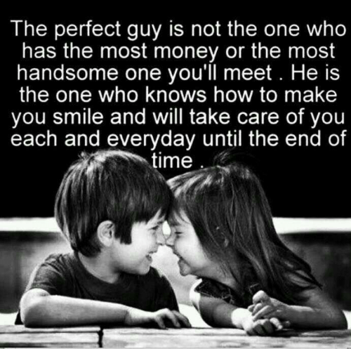 Make You Smile: The perfect guy is not the one who  has the most money or the most  handsome one you'll meet. He is  the one who knows how to make  you smile and will take care of you  each and everyday until the end of  time