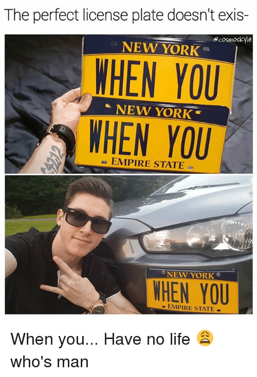 You Have No Life: The perfect license plate doesn't exis-  cosmoskyle  WHEN YOU  WHEN YOU  NEW YORK  NEW YORK  EMPIRE STATE  NEW YORK  WHEN YOU  EMPIRE STATE When you... Have no life 😩 who's man