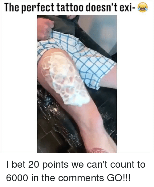 I Bet, Memes, and Tattoo: The perfect tattoo doesn't ex- I bet 20 points we can't count to 6000 in the comments GO!!!
