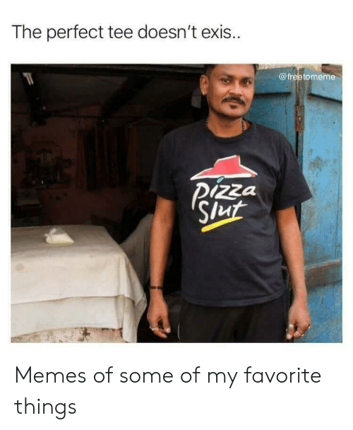 Favorite Things: The perfect tee doesn't exis..  @freetomeme  Pizza  Slut Memes of some of my favorite things