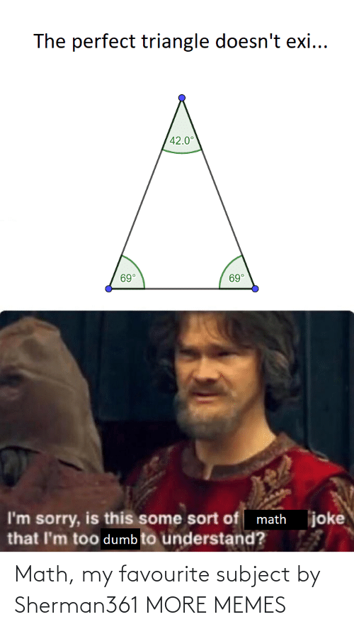 Sort Of: The perfect triangle doesn't exi...  42.0°  69°  69°  joke  I'm sorry, is this some sort of math  that I'm too dumb to understand? Math, my favourite subject by Sherman361 MORE MEMES