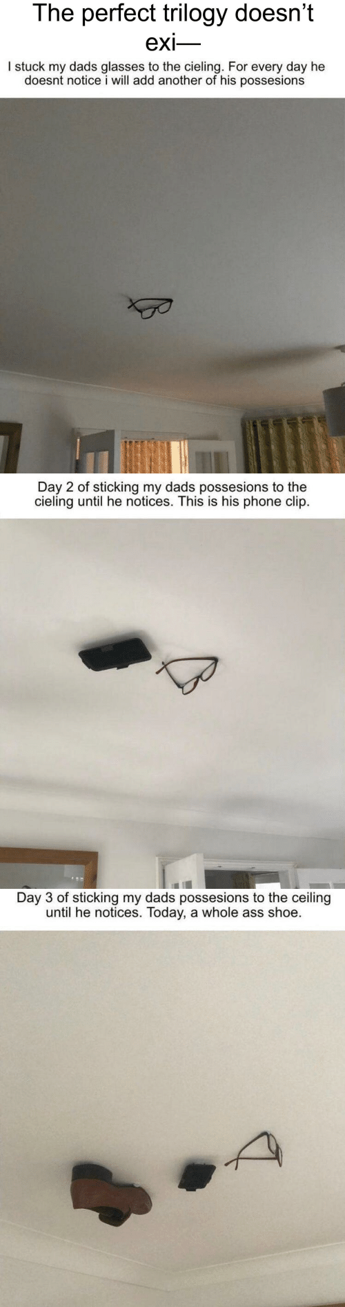 Glasses: The perfect trilogy doesn't  exi-   I stuck my dads glasses to the cieling. For every day he  doesnt notice i will add another of his possesions   Day 2 of sticking my dads possesions to the  cieling until he notices. This is his phone clip.   Day 3 of sticking my dads possesions to the ceiling  until he notices. Today, a whole ass shoe.