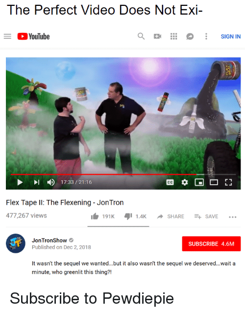 jontron: The Perfect Video Does Not Exi-  YouTube  SIGN IN  17:33/21:16  Flex Tape I: The Flexening- JonTron  477,267 views  191K1.4KSHARESAVE..  JonTronShow  Published on Dec 2, 2018  SUBSCRIBE 4.6M  It wasn't the sequel we wanted...but it also wasn't the sequel we deserved...wait a  minute, who greenlit this thing?! Subscribe to Pewdiepie