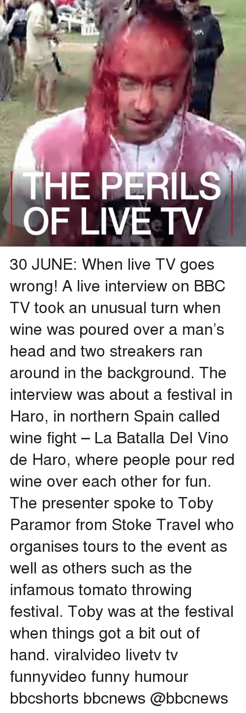Funny, Head, and Memes: THE PERILS  OF LIVEeTV 30 JUNE: When live TV goes wrong! A live interview on BBC TV took an unusual turn when wine was poured over a man's head and two streakers ran around in the background. The interview was about a festival in Haro, in northern Spain called wine fight – La Batalla Del Vino de Haro, where people pour red wine over each other for fun. The presenter spoke to Toby Paramor from Stoke Travel who organises tours to the event as well as others such as the infamous tomato throwing festival. Toby was at the festival when things got a bit out of hand. viralvideo livetv tv funnyvideo funny humour bbcshorts bbcnews @bbcnews