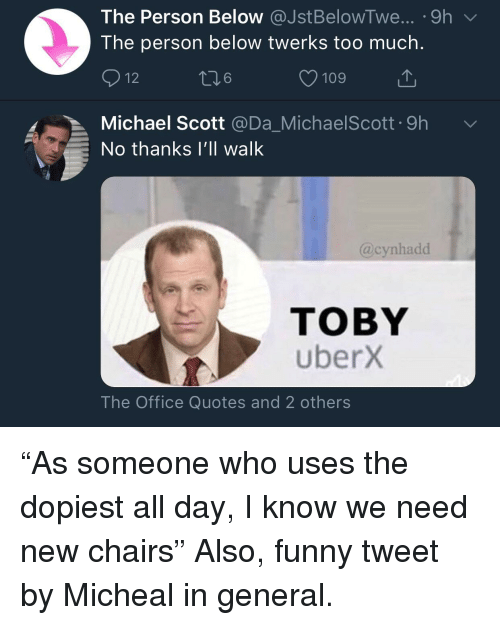 the office quotes: The Person Below @JstBelowTwe...-9h  The person below twerks too much.  12  6  109  Michael Scott @Da_MichaelScott.9h  No thanks I'lIl walk  @cynhadd  TOBY  uberX  The Office Quotes and 2 others