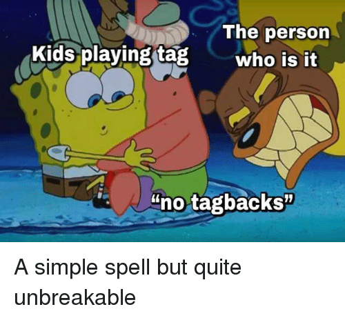 """unbreakable: The person  Kids playing tagwho is it  no tagbacks"""" A simple spell but quite unbreakable"""
