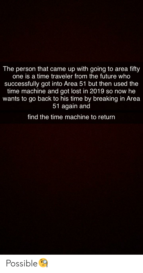 Future, Reddit, and Lost: The person that came up with going to area  one is a time traveler from the future who  successfully got into Area 51 but then used the  time machine and got lost in 2019 so now he  wants to go back to his time by breaking in Area  51 again and  fifty  find the time machine to return Possible🧐