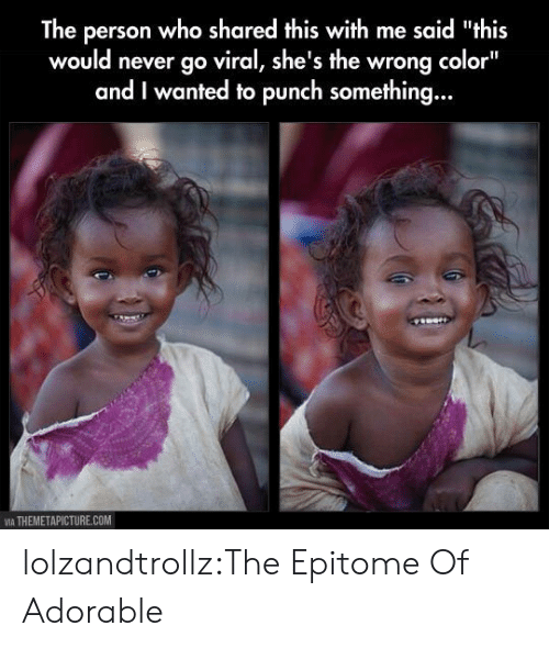 "themetapicture: The person who shared this with me said ""this  would never go viral, she's the wrong color""  and I wanted to punch something...  VIA THEMETAPICTURE.COM lolzandtrollz:The Epitome Of Adorable"