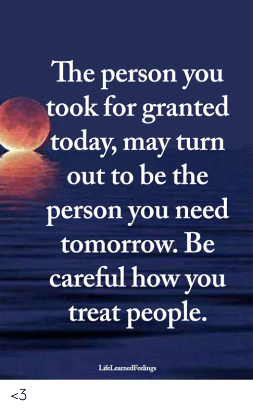 Turn Out: The person you  took for granted  today, may turn  out to be the  person you need  tomorrow. Be  careful how you  treat people.  LifeLearnedFeelings <3