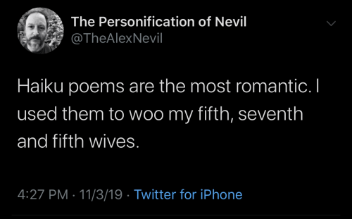 Iphone, Twitter, and Haiku: The Personification of Nevil  @TheAlexNevil  Haiku poems are the most romantic. I  used them to woo my fifth, seventh  and fifth wives.  4:27 PM 11/3/19 Twitter for iPhone  PILL