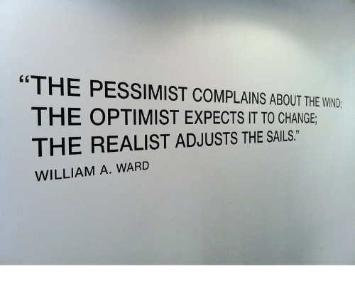 """pessimist: """"THE PESSIMIST COMPLAINS ABOUT THE WND  THE OPTIMIST EXPECTS IT TO CHANGE  THE REALIST ADJUSTS THE SAILS.  WILLIAM A. WARD"""