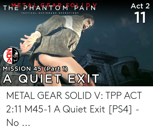 Ps4, Quiet, and Metal Gear: THE PHANT OMPAPN  METAL GEAR SOLID V  Act 2  TA CTICAL E S PIONAGE OPERATION S  MISSION 45 (Part 1)  QUIET-EXIT  A METAL GEAR SOLID V: TPP ACT 2:11 M45-1 A Quiet Exit [PS4] - No ...