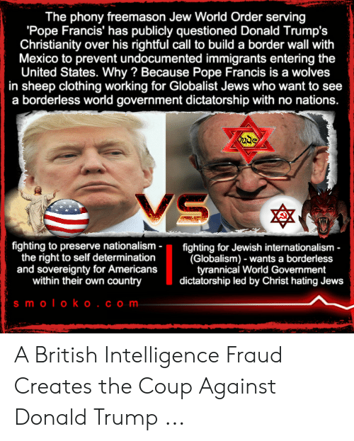 Borderless: The phony freemason Jew World Order serving  'Pope Francis' has publicly questioned Donald Trump's  Christianity over his rightful cll to build a border wall with  Mexico to prevent undocumented immigrants entering the  United States. Why? Because Pope Francis is a wolves  in sheep clothing working for Globalist Jews who want to see  a borderless world government dictatorship with no nations.  ude  MS  fighting to preserve nationalism  the right to self determination  and sovereignty for Americans  within their own country  fighting for Jewish internationalism -  (Globalism) - wants a borderless  tyrannical World Government  dictatorship led by Christ hating Jews  s moloko . com A British Intelligence Fraud Creates the Coup Against Donald Trump ...