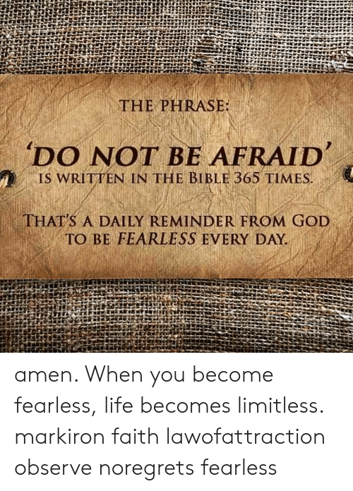 Daily Reminder: THE PHRASE  'DO NOT BE AFRAID  , IS WRITTEN IN THE BIBLE 365 TIMES  THAT'S A DAILY REMINDER FROM GOD  TO BE FEARLESS EVERY DAY. amen. When you become fearless, life becomes limitless. markiron faith lawofattraction observe noregrets fearless