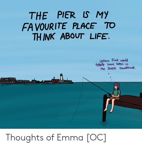 The Shrek: THE PIER LS MY  FA VOURITE PLACE TO  THINK ABOUT LIFE.  Uptoun Fnk would  tetaly have been in  the Shrek soundtrack Thoughts of Emma [OC]