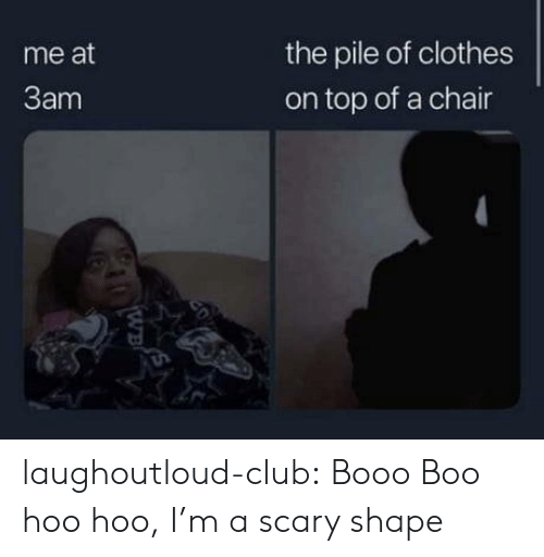 Boo, Clothes, and Club: the pile of clothes  me at  3am  on top of a chair  20  WB laughoutloud-club:  Booo Boo hoo hoo, I'm a scary shape