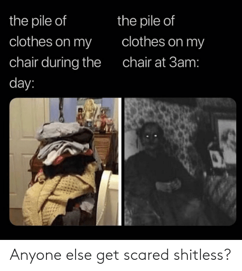 Pile Of: the pile of  the pile of  clothes on my  clothes on my  chair during the  chair at 3am:  day: Anyone else get scared shitless?