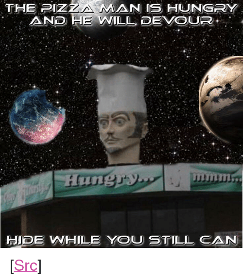 "devour: THE PIZİ AN IS HUNGRY  AND HE WILL DEVOUR  HIDE WHILE YOU STILL CAN <p>[<a href=""https://www.reddit.com/r/surrealmemes/comments/84wpu0/the_pizza_man_is_coming/"">Src</a>]</p>"