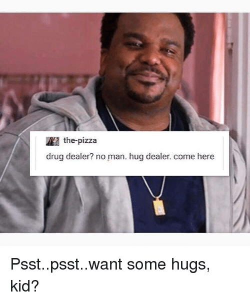 Drug Dealer, Pizza, and Drug: the-pizza  drug dealer? no man. hug dealer. come here Psst..psst..want some hugs, kid?