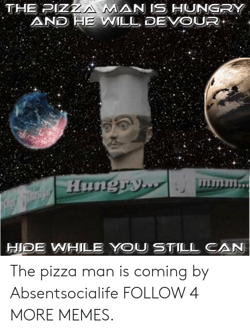 devour: THE PIZZA MAN IS HUNGRY  AND HE WILL DEVOUR  mmm..  Hunguy.  HIDE WHILE YOU STILL CAN The pizza man is coming by Absentsocialife FOLLOW 4 MORE MEMES.
