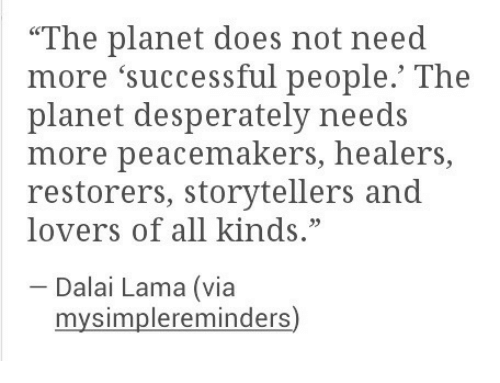 "lama: ""The planet does not need  more 'successful people.' The  planet desperately needs  more peacemakers, healers,  restorers, storytellers and  lovers of all kinds.""  Dalai Lama (via  mysimplereminders)"