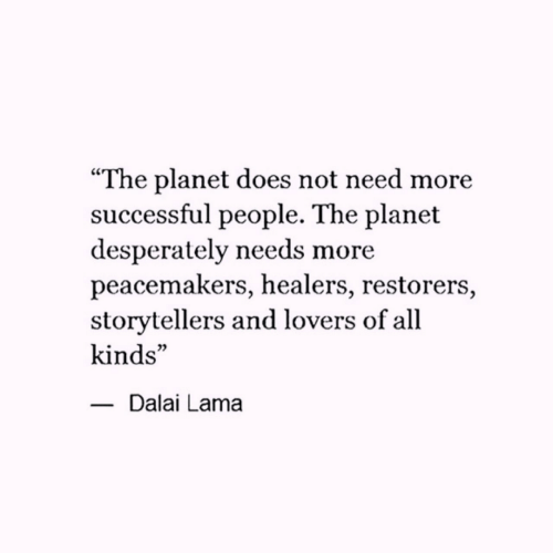 "lama: ""The planet does not need more  successful people. The planet  desperately needs more  peacemakers, healers, restorers,  storytellers and lovers of all  kinds""  -Dalai Lama"