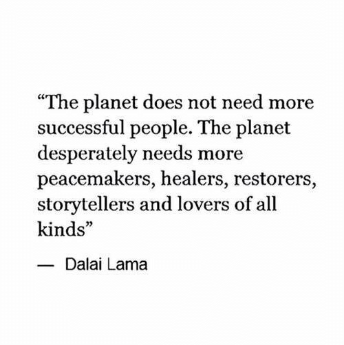 "lama: ""The planet does not need more  successful people. The planet  desperately needs more  peacemakers, healers, restorers,  storytellers and lovers of all  kinds""  Dalai Lama"