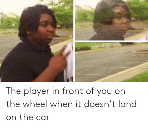 wheel: The player in front of you on the wheel when it doesn't land on the car