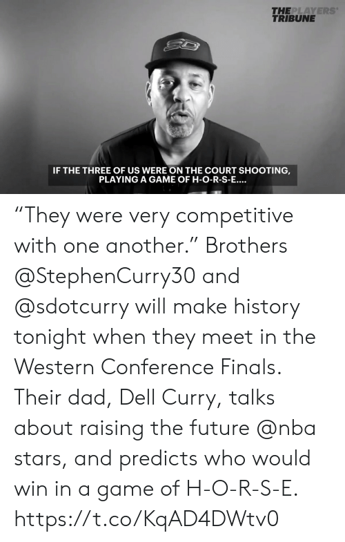"""Western Conference Finals: THE  PLAYERS  TRIBUNE  IF THE THREE OF US WERE ON THE COURT SHOOTING  PLAYING A GAME OF H-O-R-S-E... """"They were very competitive with one another.""""  Brothers @StephenCurry30 and @sdotcurry will make history tonight when they meet in the Western Conference Finals.  Their dad, Dell Curry, talks about raising the future @nba stars, and predicts who would win in a game of H-O-R-S-E. https://t.co/KqAD4DWtv0"""