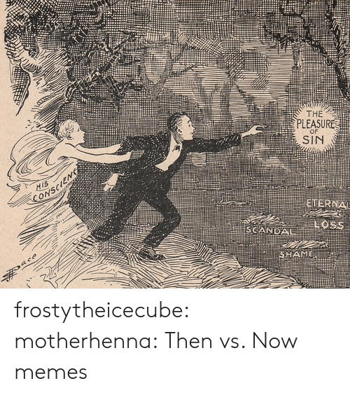 Memes, Tumblr, and Blog: THE  PLEASURE  SIN  SCANDAL frostytheicecube:  motherhenna:   Then vs. Now memes