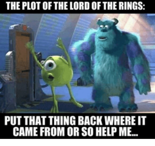 The Lord of the Rings: THE PLOT OF THE LORD OF THE RINGS:  PUT THAT THING BACK WHERE IT  CAME FROM OR SO HELP ME.