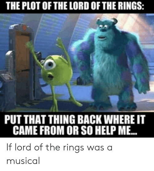 The Lord of the Rings: THE PLOT OF THE LORD OF THE RINGS:  PUT THAT THING BACK WHERE IT  CAME FROM OR SO HELP ME. If lord of the rings was a musical