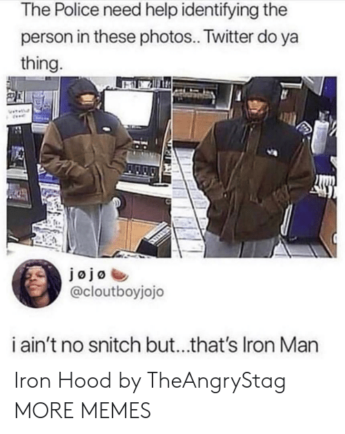 No Snitch: The Police need help identifying the  person in these photos.. Twitter do ya  thing  @cloutboyjojo  i ain't no snitch but...that's Iron Marn Iron Hood by TheAngryStag MORE MEMES