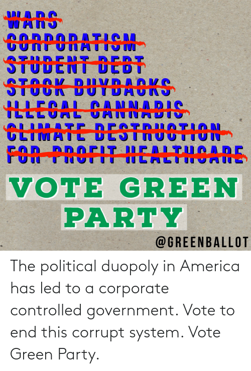 Corrupt: The political duopoly in America has led to a corporate controlled government. Vote to end this corrupt system. Vote Green Party.