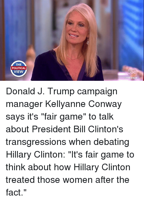 """Bill Clinton, Conway, and Facts: THE  POLITICAL  VIEW  THEVIEW Donald J. Trump campaign manager Kellyanne Conway says it's """"fair game"""" to talk about President Bill Clinton's transgressions when debating Hillary Clinton: """"It's fair game to think about how Hillary Clinton treated those women after the fact."""""""