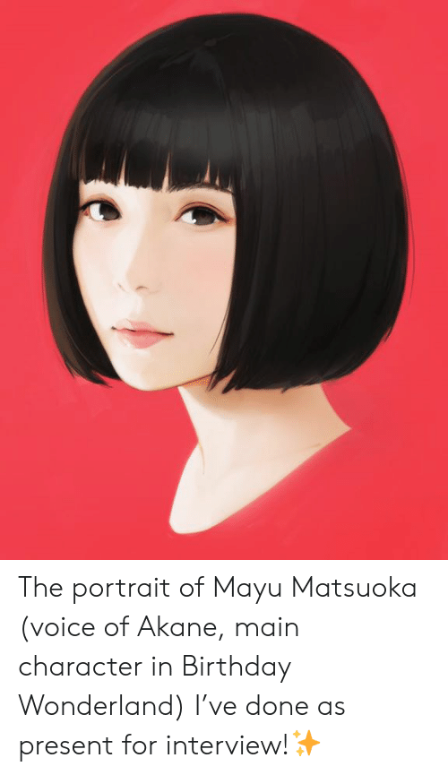 Akane: The portrait of Mayu Matsuoka (voice of Akane, main character in Birthday Wonderland) I've done as present for interview!✨