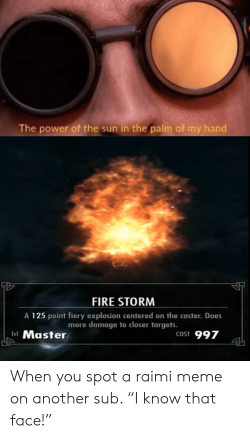 """Fire, Meme, and Power: The power of the sun in the palm of my hand  FIRE STORNM  A 125 point fiery explosion centered on the caster. Does  more damage to closer targets.  vl Master  LT  COST 997 When you spot a raimi meme on another sub. """"I know that face!"""""""