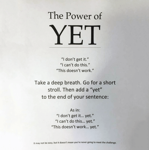 "the challenge: The Power of  YET  ""I don't get it.""  ""I can't do this.""  ""This doesn't work.""  Take a deep breath. Go for a short  stroll. Then add a ""yet""  to the end of your sentence:  As in:  ""I don't get it... yet.""  ""I can't do this... yet.""  ""This doesn't work... yet.""  It may not be easy, but it doesn't mean you're never going to meet the challenge."
