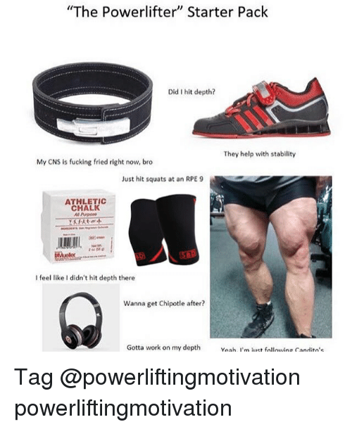 "Chipotle, Fucking, and Memes: ""The Powerlifter"" Starter Pack  Did I hit depth?  They help with stability  My CNS is fucking fried right now, bro  Just hit squats at an RPE 9  ATHLETIC  CHALK  Al Purpoae  I feel like I didn't hit depth there  Wanna get Chipotle after?  Gotta work on my depth eah, i'm lust following Candito's Tag @powerliftingmotivation powerliftingmotivation"