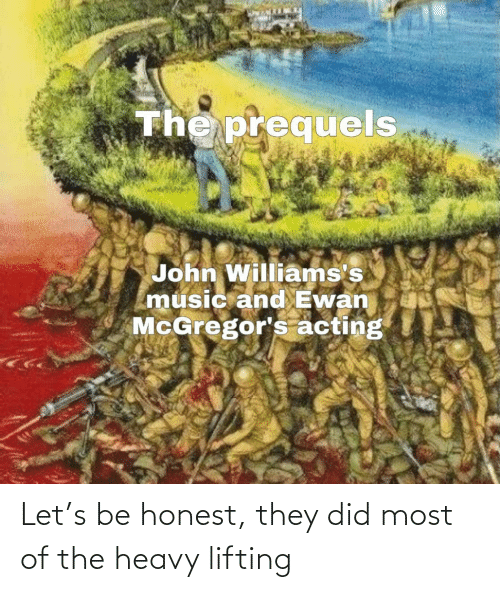 Honest: The prequels  John Williams's  music and Ewan  McGregor's acting Let's be honest, they did most of the heavy lifting