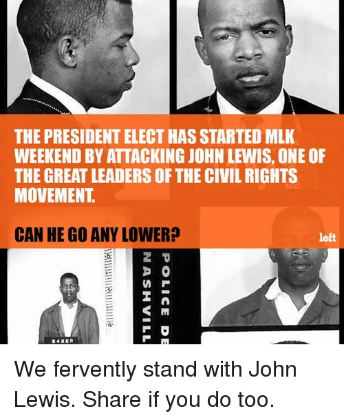 fervently: THE PRESIDENT ELECT HAS STARTED MLK  WEEKEND BY ATTACKING JOHN LEWIS, ONE OF  THE GREAT LEADERS OF THE CIVIL RIGHTS  MOVEMENT  CAN HE GO ANY LOWER?  left  D O  S M We fervently stand with John Lewis. Share if you do too.