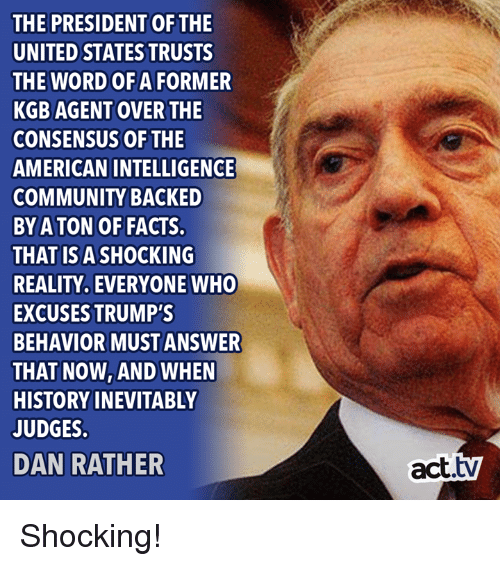 Community, Facts, and Memes: THE PRESIDENT OFTHE  UNITED STATES TRUSTS  THE WORD OF A FORMER  KGB AGENT OVER THE  CONSENSUS OF THE  AMERICAN INTELLIGENGE  COMMUNITY BACKED  BY A TON OF FACTS.  THAT ISA SHOCKING  REALITY, EVERYONE WHO  EXCUSES TRUMP'S  BEHAVIOR MUST ANSWER  THAT NOW, AND WHEN  HISTORY INEVITABLY  JUDGES  DAN RATHER  act.tv Shocking!